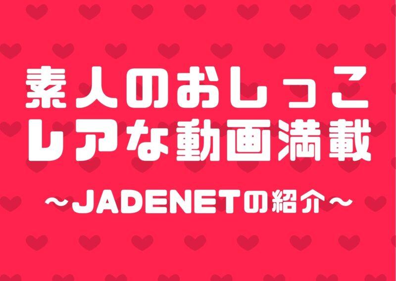 素人のレアなおしっこ動画が満載~JADENETの紹介~